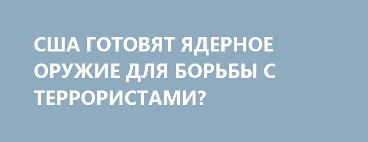 США ГОТОВЯТ ЯДЕРНОЕ ОРУЖИЕ ДЛЯ БОРЬБЫ С ТЕРРОРИСТАМИ? http://rusdozor.ru/2016/12/25/ssha-gotovyat-yadernoe-oruzhie-dlya-borby-s-terroristami/  Килотонночка за килотонночкой мощность «минибоеприпасов» будет расти от случая к случаю, но при этом всегда будут говорить о том, что без этого нам мировой терроризм не победить Гарцующий на водородной бомбе полковник Конг из сатиры Стенли Кубрика может гордиться своими ...