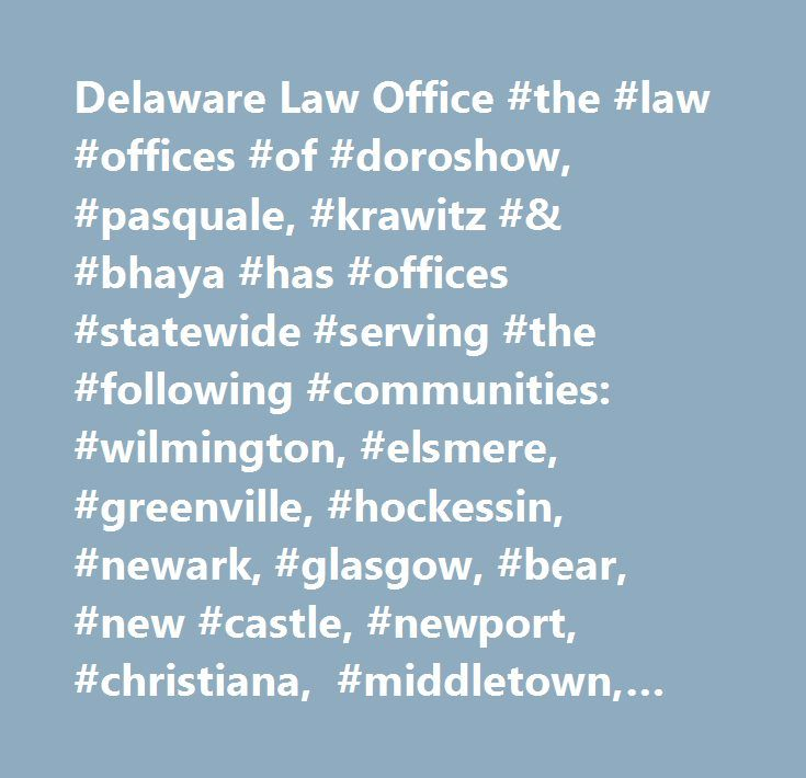 Delaware Law Office #the #law #offices #of #doroshow, #pasquale, #krawitz #& #bhaya #has #offices #statewide #serving #the #following #communities: #wilmington, #elsmere, #greenville, #hockessin, #newark, #glasgow, #bear, #new #castle, #newport, #christiana, #middletown, #townsend, #odessa, #smyrna, #dover, #clayton, #milford, #harrington, #greenwood, #delmar, #frankford, #bridgeville, #lincoln, #camden-wyoming, #georgetown, #long #neck, #millsboro, #rehoboth #beach, #laurel, #seaford…