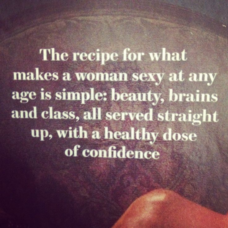 The recipe for what makes a woman sexy at any age is simple: beauty, brains, and class, all served straight up, with a healthy dose of confidence.
