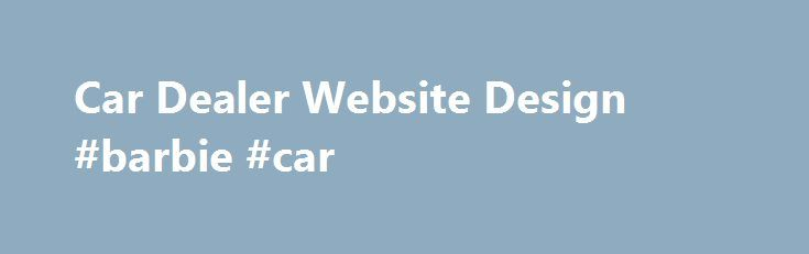 Car Dealer Website Design #barbie #car http://cars.nef2.com/car-dealer-website-design-barbie-car/  #car sales websites # Here's a thought. While you search the web for Automotive website design, or car dealer website design. Your customers are searching the web for a car. Professional Web Design Service for Car Dealers Are you an automotive dealer in need a new website for your car dealership, or not happy with your current web site design? Please don't hesitate to contact us for a…