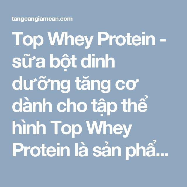 Top Whey Protein - sữa bột dinh dưỡng tăng cơ dành cho tập thể hình  Top Whey Protein là sản phẩm có chứa thành phần chính là đạm whey protein, có tác dụng chính là bổ sung các chất đạm, làm cơ bắp săn chắc, kéo dài thời gian hoạt động và tránh làm các cơ bị mệt mỏi.