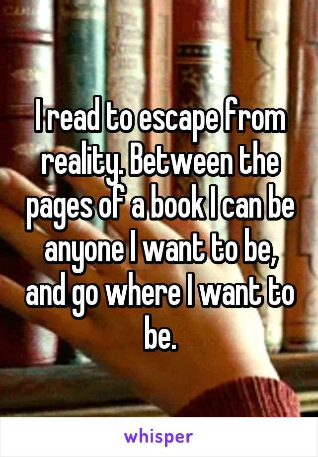 I read to escape from reality. Between the pages of a book I can be anyone I want to be, and go where I want to be.