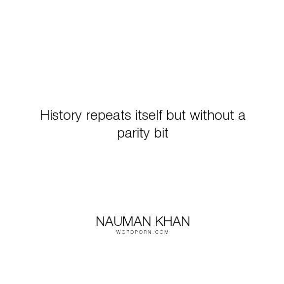 "Nauman Khan - ""History repeats itself but without a parity bit"". humor, wisdom, history"