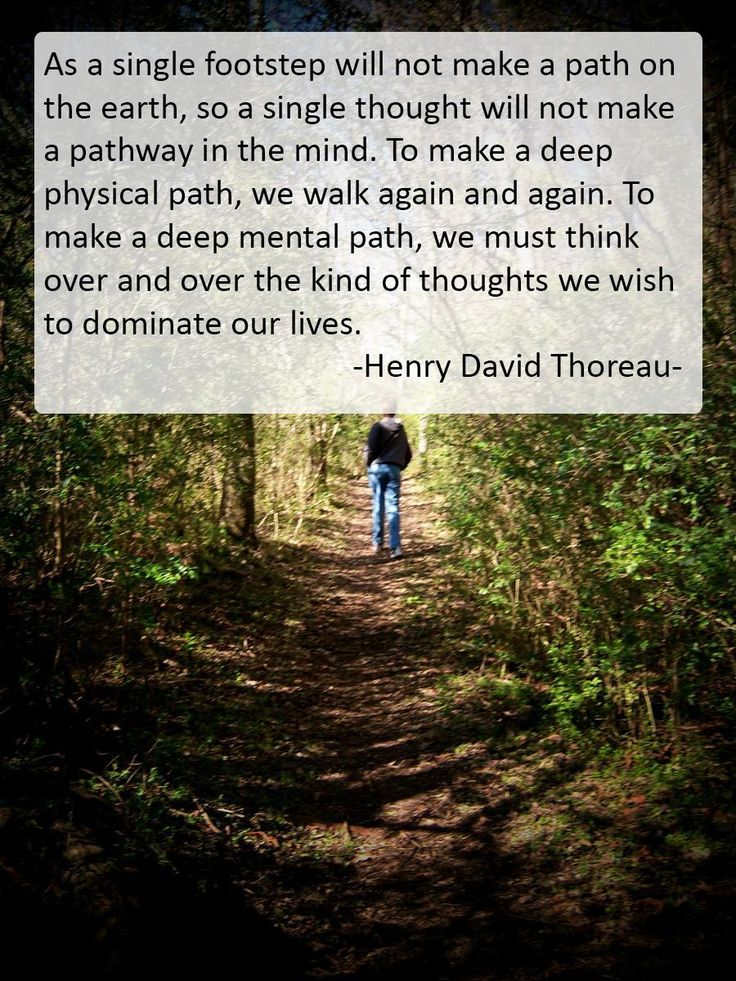 """As a single footstep will not make a path on the earth, so a single thought will not make a pathway in the mind. To make a deep physical path, we walk again and again. To make a deep mental path, we must think over and over the kind of thoughts we wish to dominate our lives."" ~ Henry David Thoreau #quote"