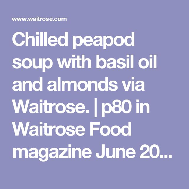 Chilled peapod soup with basil oil and almonds via Waitrose. | p80 in Waitrose Food magazine June 2017.