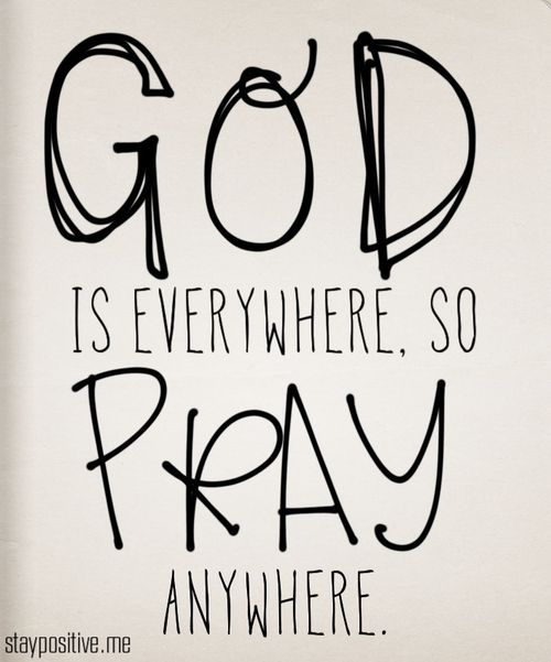God is everywhere so pray anywhere.
