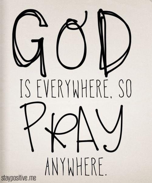God is everywhere, so pray anywhere.  Dios está en todas partes, por lo que orar en cualquier lugar.