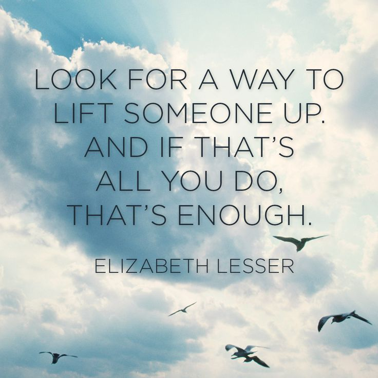 """Look for a way to lift someone up. And if that's all you do, that's enough."" — Elizabeth Lesser"