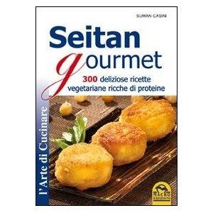 Seitan gourmet. 300 deliziose ricette vegetariane ricche di proteine