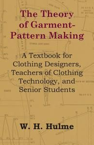 The Theory of Garment-Pattern Making – A Textbook for Clothing Designers, Teachers of Clothing Technology, and Senior Students by W. H. Hulme – Books …