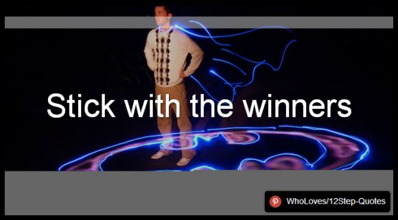 Stick with the winners - www.pinterest.com/WhoLoves/12Step-Quotes #12Steps #InspirationalQuotes #Quotes