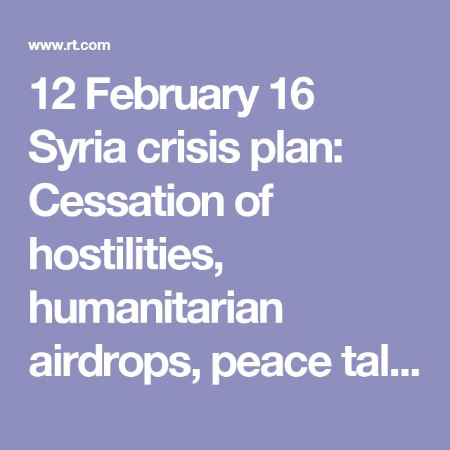 12 February 16 Syria crisis plan: Cessation of hostilities, humanitarian airdrops, peace talks laid out in Munich — RT News