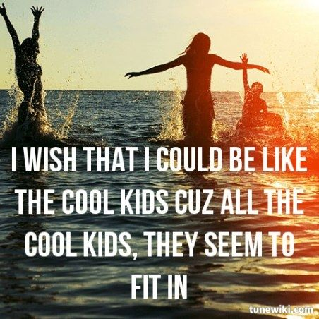 "~Cool Kids~ ""I wish that I could be like the cool kids, 'cause all the cool kids, they seem to fit in."" -Echosmith"
