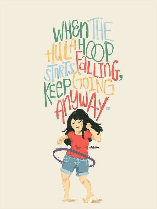 """When the hula hoop starts falling, keep going anyway.""  -Advice from a 7-year-old"