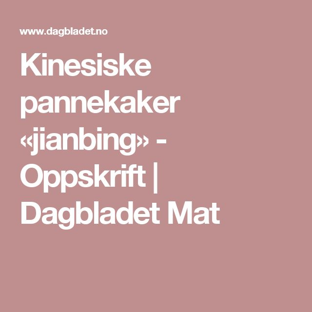 Kinesiske pannekaker «jianbing» - Oppskrift | Dagbladet Mat