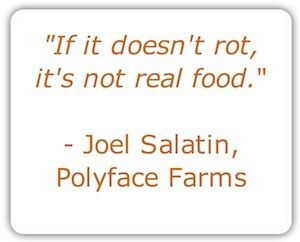 """""""If it doesn't rot, it's not real food."""" - Joel Salatin, Polyface Farms    Indeed! And I would add """"If it doesn't melt..."""" thinking of the recent uproar about the non-melting Walmart-brand """"ice cream"""" sandwiches... Ugh."""