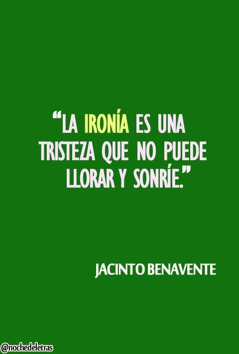 La ironia es una tristeza que no puede llorar y sonrie. Jacinto Benavente.