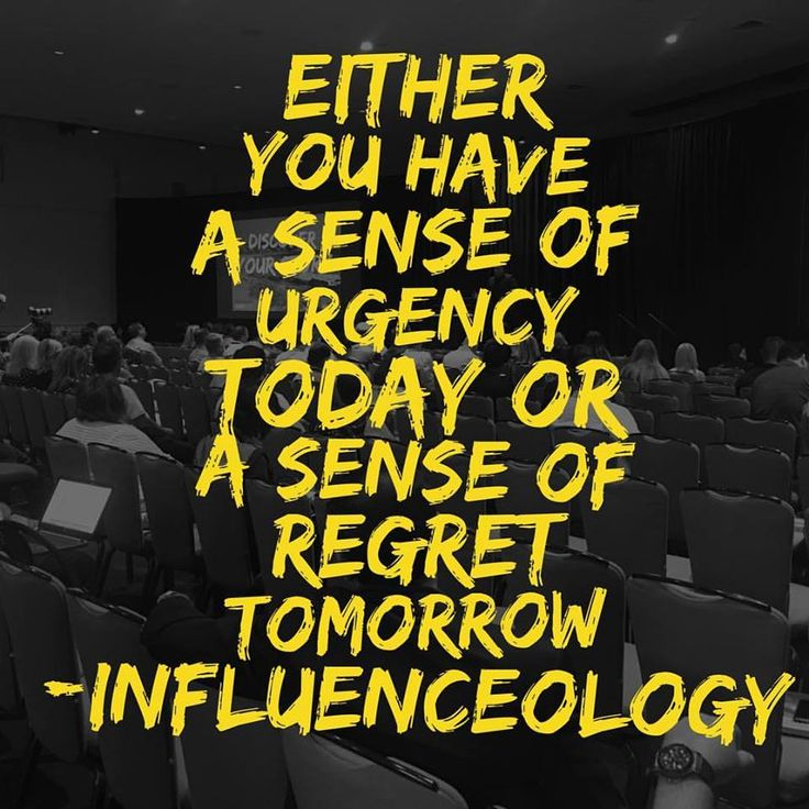 either you have a sense of urgency today or a sense of ...