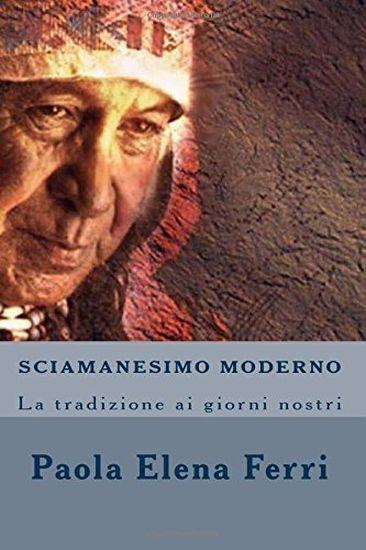 Sciamanesimo Moderno: La Tradizione Ai Giorni Nostri - di Paola Elena Ferri (Aut
