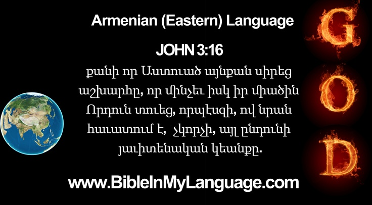 Armenian (Eastern) Language / Armenia /    JOHN 3:16    քանի որ Աստուած այնքան սիրեց աշխարհը, որ մինչեւ իսկ իր միածին Որդուն տուեց, որպէսզի, ով նրան հաւատում է, չկորչի, այլ ընդունի յաւիտենական կեանքը.    www.BibleInMyLanguage.com