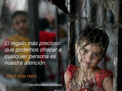 El regalo más precioso que podemos ofrecer a cualquier persona es nuestra atención. Thich Nhat Hanh