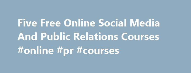 Five Free Online Social Media And Public Relations Courses #online #pr #courses http://ohio.nef2.com/five-free-online-social-media-and-public-relations-courses-online-pr-courses/  # Five Free Online Social Media And Public Relations Courses Education Portal (via Lifehacker ) recently featured a list of Universities offering free online university courses. Digging through the list, there are woefully few courses on PR and social media. However, I ve picked out a few specific courses that PR…