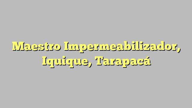 Maestro Impermeabilizador, Iquique, Tarapacá