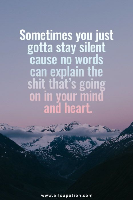 Sometimes you just gotta stay silent cause no words can explain the shit that's going on in your mind & heart