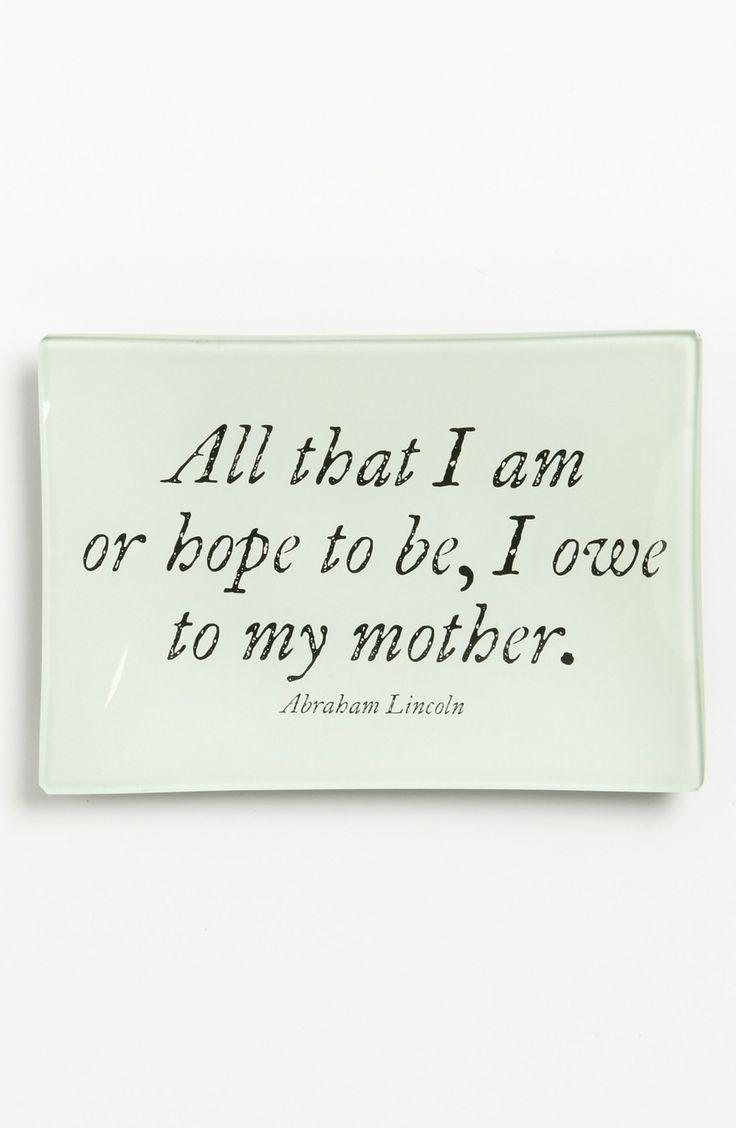 All that I am or hope to be, I owe to my mother.