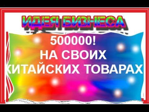 Как заработать 500 000 рублей на товарах с китая