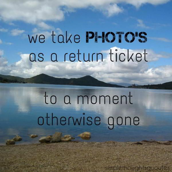 Simple Thoughts Quotes: we take photo's as a return ticket to a moment otherwise gone