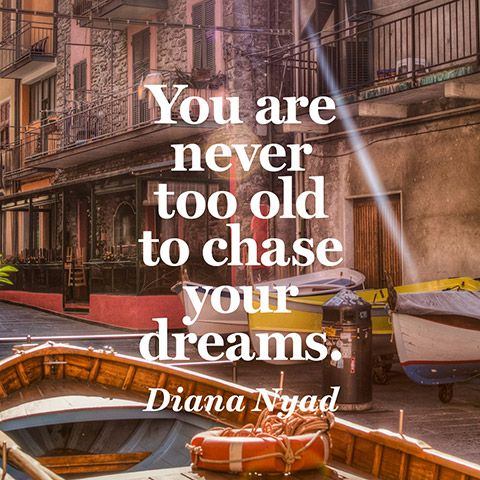You are NEVER too old to chase your dreams. — Diana Nyad, 64 yrs young long distance swimmer