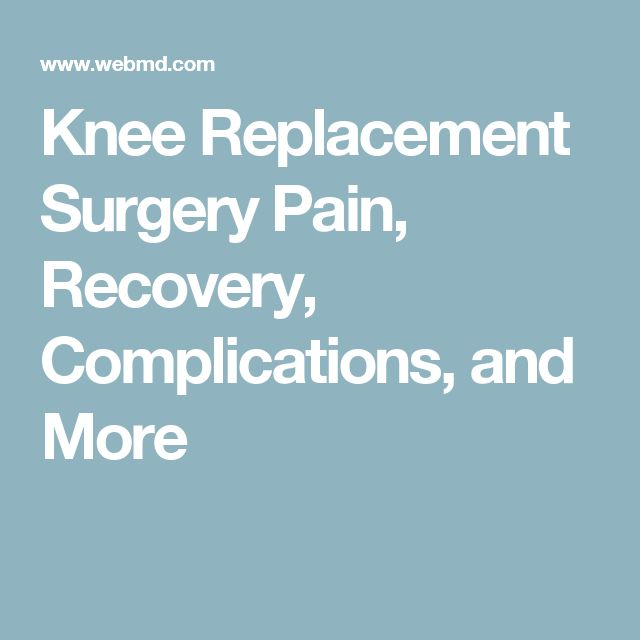 Knee Replacement Surgery Pain, Recovery, Complications, and More