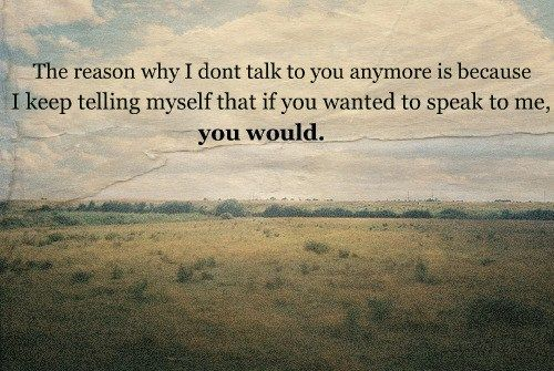 The reason why i dont talk to you anymore is because i keep telling myself that if you wanted to speak to me you would.