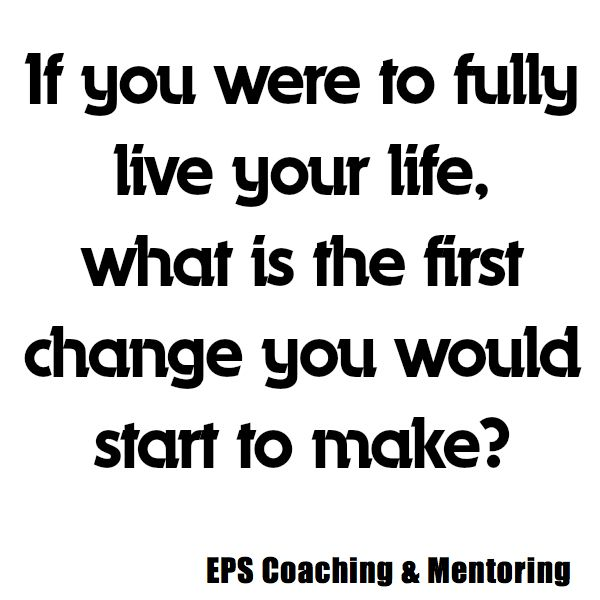 If you were to fully live your life, what is the first change you would start to make?  EPS Coaching & Mentoring http://www.easypropertysolutions.co.uk/Coaching-Mentoring.html