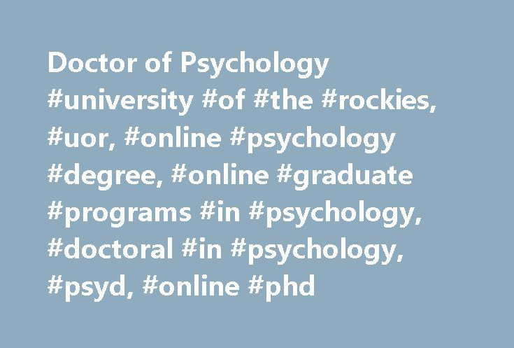 Doctor of Psychology #university #of #the #rockies, #uor, #online #psychology #degree, #online #graduate #programs #in #psychology, #doctoral #in #psychology, #psyd, #online #phd http://eritrea.nef2.com/doctor-of-psychology-university-of-the-rockies-uor-online-psychology-degree-online-graduate-programs-in-psychology-doctoral-in-psychology-psyd-online-phd/  # Doctor of Psychology This program is not intended to lead to certification or licensure.^ See deeper. Achieve the pinnacle of academic…