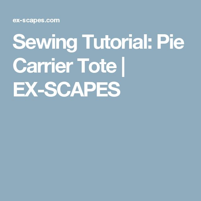 Sewing Tutorial: Pie Carrier Tote | EX-SCAPES