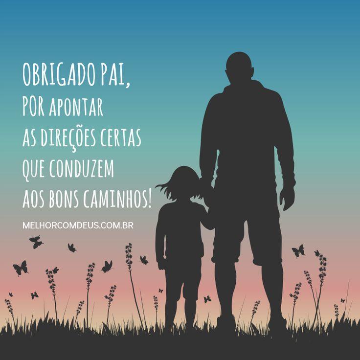 Obrigado pai, por apontar as direções certas que conduzem aos bons caminhos! Te Amo!