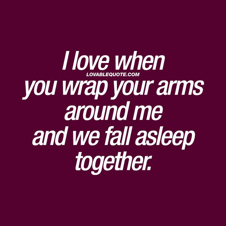 """""""I love when you wrap your arms around me and we fall asleep together."""" 