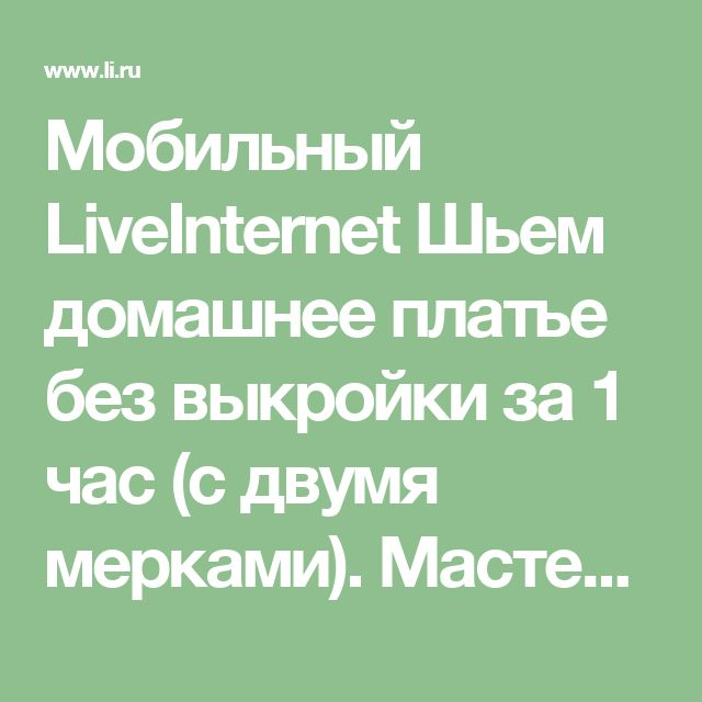 Мобильный LiveInternet Шьем домашнее платье без выкройки за 1 час (с двумя мерками). Мастер-класс | Dushka_li - Дневник Dushka_li |