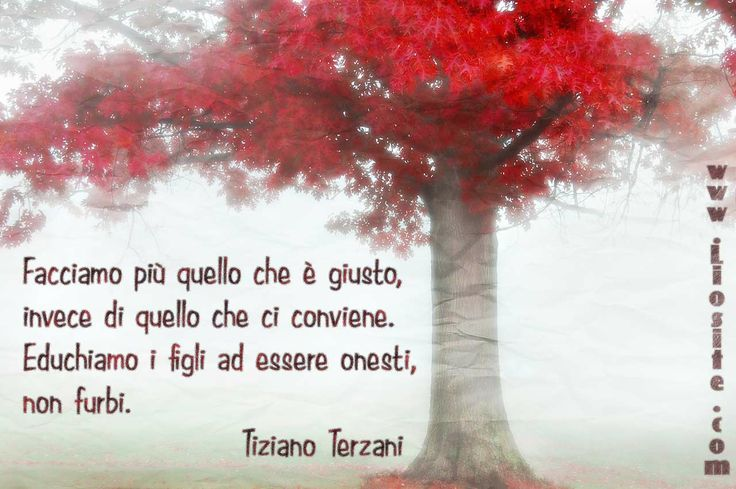 Tiziano Terzani - Facciamo più quello .. Forse facendolo tutti, il mondo potrebbe cambiare, l'Italia potrebbe cambiare.   #figli, #TizianoTerzani, #correttezza, #giustizia, #onesta, #furbizia, #liosite, #citazioniItaliane, #frasibelle, #sensodellavita, #ItalianQuotes, #perledisaggezza, #perledacondividere, #GraphTag, #ImmaginiParlanti, #citazionifotografiche,