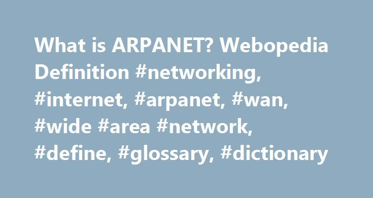 What is ARPANET? Webopedia Definition #networking, #internet, #arpanet, #wan, #wide #area #network, #define, #glossary, #dictionary http://colorado.nef2.com/what-is-arpanet-webopedia-definition-networking-internet-arpanet-wan-wide-area-network-define-glossary-dictionary/  # ARPANET Related Terms The precursor to the Internet. ARPANET was a large wide-area network created by the United States Defense Advanced Research Project Agency (ARPA). Established in 1969, ARPANET served as a testbed for…