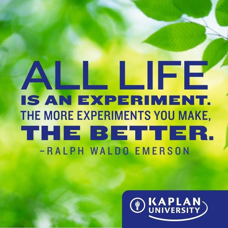 All life is an experiment. The more experiments you make the better. -Ralph Waldo Emerson