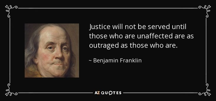 Justice will not be served until those who are unaffected are as outraged as those who are. - Benjamin Franklin