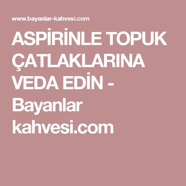 ASPİRİNLE TOPUK ÇATLAKLARINA VEDA EDİN - Bayanlar kahvesi.com