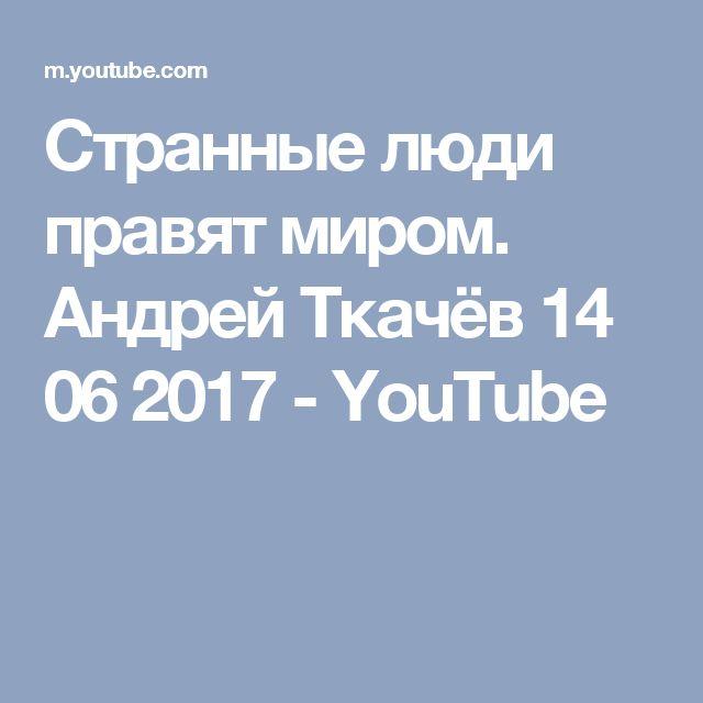 Странные люди правят миром. Андрей Ткачёв 14 06 2017 - YouTube