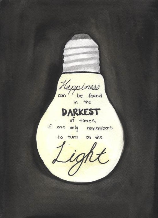Happiness can be found in the darkest of times, if on only remembers to turn on the Light.