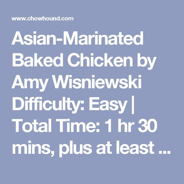 Asian-Marinated Baked Chicken by Amy Wisniewski Difficulty: Easy | Total Time: 1 hr 30 mins, plus at least 12 hrs marinating time | Makes: 4 to 6 servings Spending a few minutes preparing a handful of ingredients for a marinade gives this dish tons of flavor, plus the bonus of a built-in sauce after the chicken is cooked. Just combine soy sauce, ginger, garlic, and a little brown sugar in a baking dish, add the chicken, and let it marinate in the fridge overnight. When you're ready to cook…