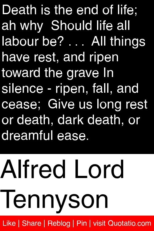 Alfred Lord Tennyson - Death is the end of life; ah why  Should life all labour be? . . .  All things have rest, and ripen toward the grave In silence - ripen, fall, and cease;  Give us long rest or death, dark death, or dreamful ease. #quotations #quotes