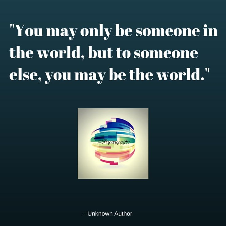 Remember you are the world to someone never for a moment think you are nothing.